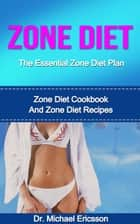 Zone Diet: The Essential Zone Diet Plan: Zone Diet Cookbook And Zone Diet Recipes ebook by