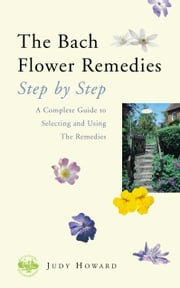 The Bach Flower Remedies Step by Step - A Complete Guide to Selecting and Using the Remedies ebook by Judy Howard