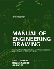 Manual of Engineering Drawing - Technical Product Specification and Documentation to British and International Standards ebook by Colin H. Simmons,Dennis E. Maguire