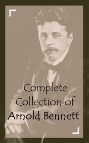 Complete Collection of Arnold Bennett ebook by Arnold Bennett