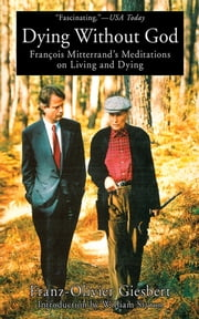 Dying Without God: Francois Mitterrand's Meditations on Living and Dying ebook by Franz-Oliver Giesbert
