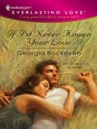 If I'd Never Known Your Love ebook by Georgia Bockoven