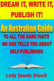 Dream It, Write It, Publish It! An Australian Guide To All The Hard Parts No One Tells You About Self-Publishing ebook by Lady Jewels Diva®