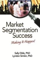 Market Segmentation Success - Making It Happen! ebook by Sally Dibb, Lyndon Simkin