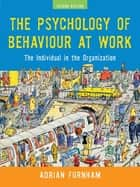 The Psychology of Behaviour at Work ebook by Adrian Furnham