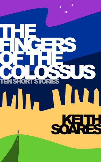 The Fingers of the Colossus - Ten Short Stories ebook by Keith Soares