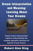 Dream Interpretation and Meaning: Learning About Your Dreams ebook by Robert Alan King