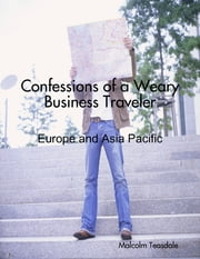 Confessions of a Weary Business Traveler - Europe and Asia Pacific ebook by Malcolm Teasdale
