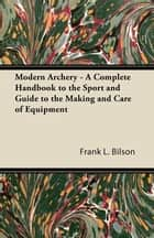 Modern Archery - A Complete Handbook to the Sport and Guide to the Making and Care of Equipment ebook by Frank L. Bilson