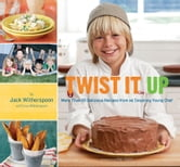 Twist It Up - More Than 60 Delicious Recipes from an Inspiring Young Chef ebook by Jack Witherspoon