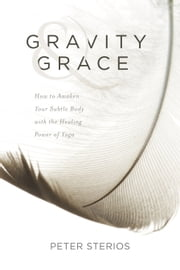 Gravity & Grace - How to Awaken Your Subtle Body and the Healing Power of Yoga ebook by Peter Sterios
