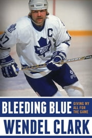 Bleeding Blue - Giving My All for the Game ebook by Wendel Clark,Jim Lang