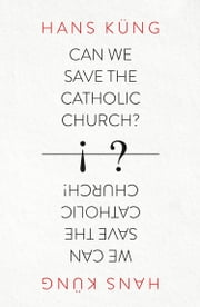 Can We Save the Catholic Church? ebook by Hans Kung