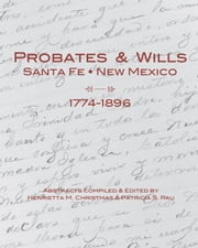Probates & Wills Santa Fe, New Mexico, 1774-1896 ebook by Henrietta M. Christmas and Patricia S. Rau,Patricia S. Rau