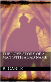 The Love Story of a Man with a Bad Name eBook by Boyd Cable