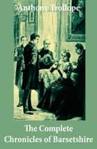The Complete Chronicles of Barsetshire (The Warden + Barchester Towers + Doctor Thorne + Framley Parsonage + The Small House at Allington + The Last Chronicle of Barset) ebook by Anthony Trollope