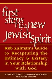 First Steps to a New Jewish Spirit - Reb Zalman's Guide to Recapturing the Intimacy & Ecstasy in Your Relationship with God ebook by Rabbi Zalman M. Schachter-Shalomi with Donald Gropman