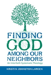 Finding God among Our Neighbors - An Interfaith Systematic Theology ebook by Kristin Johnston Largen