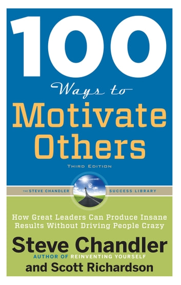 100 Ways to Motivate Others, Third Edition - How Great Leaders Can Produce Insane Results Without Driving People Crazy ebook by Steve Chandler,Scott Richardson
