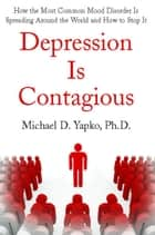 Depression Is Contagious - How the Most Common Mood Disorder Is Spreading Around the World and How to Stop It ebook by Michael Yapko, Ph.D.