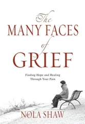 The Many Faces of Grief (eBook) - Finding Hope and Healing Through Your Pain ebook by Nola Shaw
