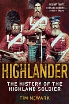 Highlander - The History of The Legendary Highland Soldier ebook by Tim Newark