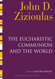 The Eucharistic Communion and the World ebook by Metropolitan John D. Zizioulas,Luke Ben Tallon