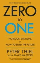 Zero to One - Notes on Start Ups, or How to Build the Future ebook by Blake Masters, Peter Thiel
