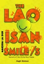 The Lao Isan Smile/s - Secrets of the Sticky Rice Lao Isan Folks ebook by Hugh Watson