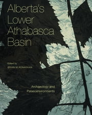 Alberta's Lower Athabasca Basin - Archaeology and Palaeoenvironments ebook by Brian M. Ronaghan, Alwynne B. Beaudoin, Janet Blakey,...