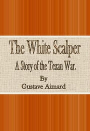 The White Scalper: A Story of the Texan War ebook by Gustave Aimard
