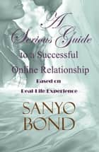 A Serious Guide to a Successful Online Relationship: Based on Real-Life Experience ebook by Sanyo Bond