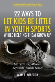 22 Ways to Let Kids be Little in Youth Sports While Helping Them Grow Up - For Parents of Beginners-middle School ebook by Janis B. Meredith