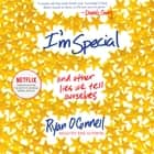 I'm Special - And Other Lies We Tell Ourselves audiobook by Ryan O'Connell