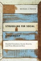 Struggling for Social Citizenship - Disabled Canadians, Income Security, and Prime Ministerial Eras ebook by Michael J. Prince