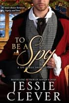 To Be a Spy: A Spy Series Short Story ebook by Jessie Clever