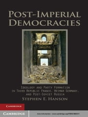 Post-Imperial Democracies - Ideology and Party Formation in Third Republic France, Weimar Germany, and Post-Soviet Russia ebook by Stephen E. Hanson