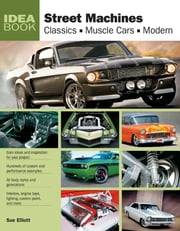 Street Machines: Classics, Muscle Cars, Modern - Classics, Muscle Cars, Modern ebook by Sue Elliott