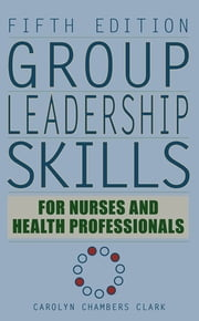 Group Leadership Skills for Nurses & Health Professionals, Fifth Edition ebook by Carolyn Chambers Clark, EdD, ARNP,FAAN