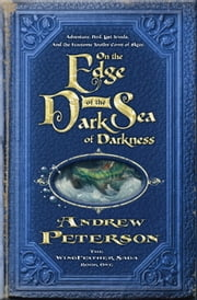 On the Edge of the Dark Sea of Darkness - Adventure. Peril. Lost Jewels. And the Fearsome Toothy Cows of Skree. ebook by Andrew Peterson