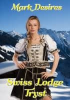 Swiss Lodge Tryst ebook by Mark Desires