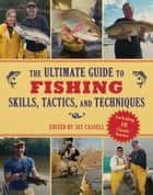 The Ultimate Guide to Fishing Skills, Tactics, and Techniques - A Comprehensive Guide to Catching Bass, Trout, Salmon, Walleyes, Panfish, Saltwater Gamefish, and Much More ebook by Jay Cassell