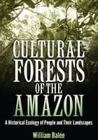 Cultural Forests of the Amazon - A Historical Ecology of People and Their Landscapes ebook by William Balée, William Balée