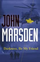 Darkness, Be My Friend: Tomorrow Series 4 ebook by John Marsden