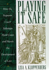 Playing it Safe - How the Supreme Court Sidesteps Hard Cases and Stunts the Development of Law ebook by Lisa Kloppenberg