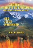 Sorry! There is No Afterlife! None Goes to Heaven or Hell! ebook by Mike M. Joseph