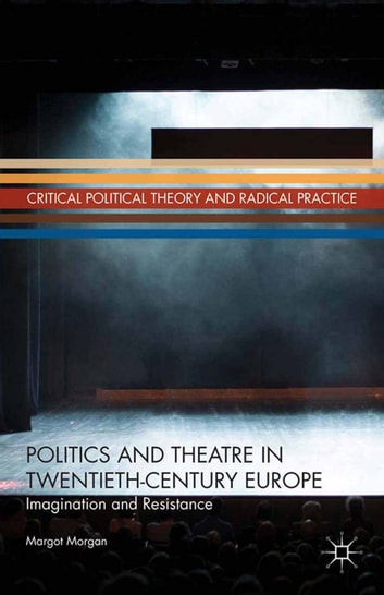 Politics and Theatre in Twentieth-Century Europe - Imagination and Resistance ebook by M. Morgan