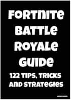 Fortnite Battle Royale Guide: 122 Tips, Tricks and Strategies ebook by James Adams