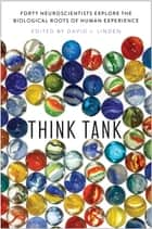 Think Tank - Forty Neuroscientists Explore the Biological Roots of Human Experience ebook by David J. Linden