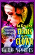To Dry the Tears of a Clown ebook by Catharina Shields